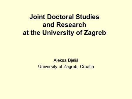 Joint Doctoral Studies and Research at the University of Zagreb Aleksa Bjeliš University of Zagreb, Croatia.