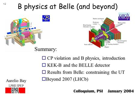 B physics at Belle (and beyond) Aurelio Bay LPHE/IPEP o CP violation and B physics, introduction o KEK-B and the BELLE detector o Results from Belle: constraining.