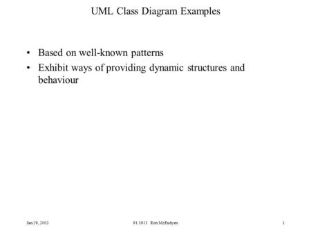Jan 29, 200391.3913 Ron McFadyen1 UML Class Diagram Examples Based on well-known patterns Exhibit ways of providing dynamic structures and behaviour.