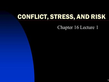 1 CONFLICT, STRESS, AND RISK Chapter 16 Lecture 1.