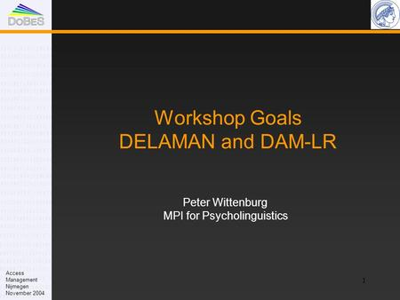 1 Workshop Goals DELAMAN and DAM-LR Peter Wittenburg MPI for Psycholinguistics Access Management Nijmegen November 2004.