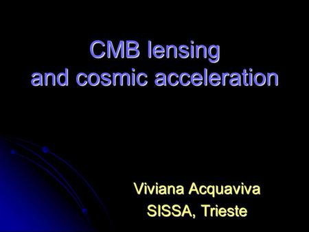 CMB lensing and cosmic acceleration Viviana Acquaviva SISSA, Trieste.