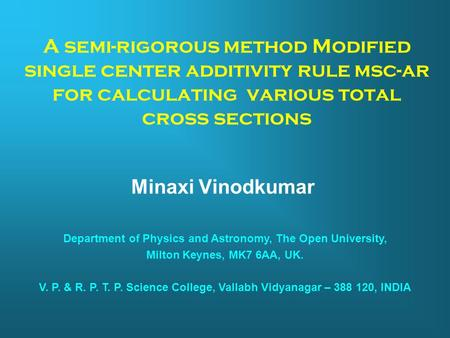 A semi-rigorous method Modified single center additivity rule msc-ar for calculating various total cross sections Minaxi Vinodkumar Department of Physics.