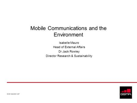 © GSM Association 2007 Mobile Communications and the Environment Isabelle Mauro Head of External Affairs Dr Jack Rowley Director Research & Sustainability.