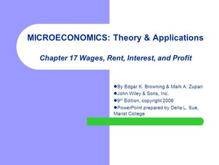 MICROECONOMICS: Theory & Applications Chapter 17 Wages, Rent, Interest, and Profit By Edgar K. Browning & Mark A. Zupan John Wiley & Sons, Inc. 9 th Edition,