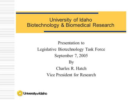 University of Idaho Biotechnology & Biomedical Research Presentation to Legislative Biotechnology Task Force September 7, 2005 By Charles R. Hatch Vice.