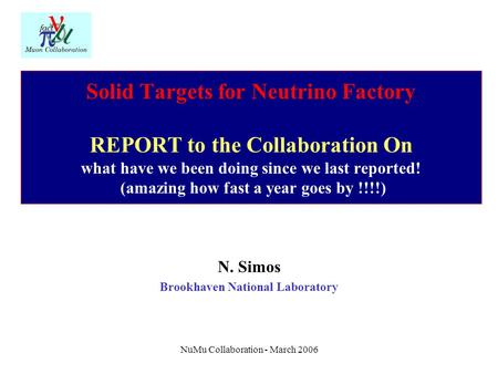 NuMu Collaboration - March 2006 Solid Targets for Neutrino Factory REPORT to the Collaboration On what have we been doing since we last reported! (amazing.