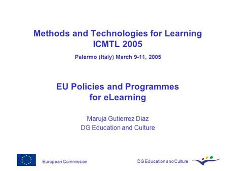 European CommissionDG Education and Culture Methods and Technologies for Learning ICMTL 2005 Palermo (Italy) March 9-11, 2005 EU Policies and Programmes.