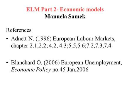 ELM Part 2- Economic models Manuela Samek References Adnett N. (1996) European Labour Markets, chapter 2.1,2.2; 4.2, 4.3;5.5,5.6;7.2,7.3,7.4 Blanchard.