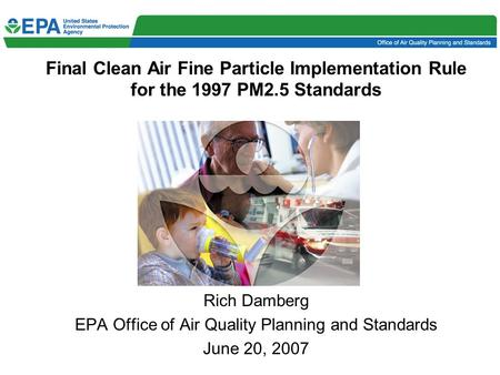 Final Clean Air Fine Particle Implementation Rule for the 1997 PM2.5 Standards Rich Damberg EPA Office of Air Quality Planning and Standards June 20, 2007.