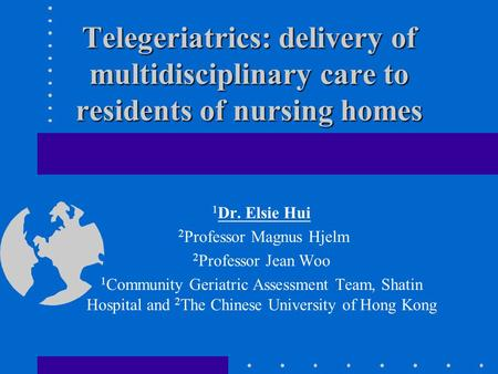 Telegeriatrics: delivery of multidisciplinary care to residents of nursing homes 1 Dr. Elsie Hui 2 Professor Magnus Hjelm 2 Professor Jean Woo 1 Community.