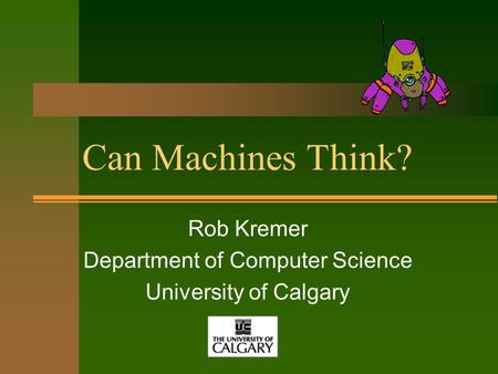 Can Machines Think? Rob Kremer Department of Computer Science University of Calgary.