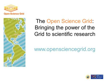 The Open Science Grid: Bringing the power of the Grid to scientific research www.opensciencegrid.org.