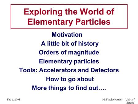 Feb 6, 2003M. Fincke-Keeler, Univ. of Victoria Motivation A little bit of history Orders of magnitude Elementary particles Tools: Accelerators and Detectors.