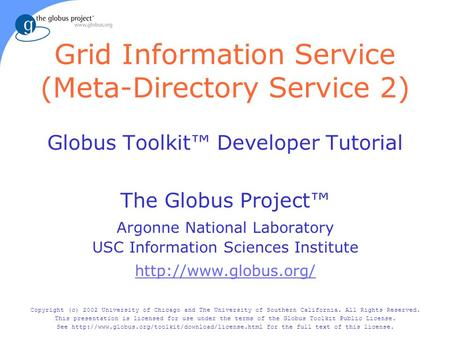 Grid Information Service (Meta-Directory Service 2) Globus Toolkit™ Developer Tutorial The Globus Project™ Argonne National Laboratory USC Information.