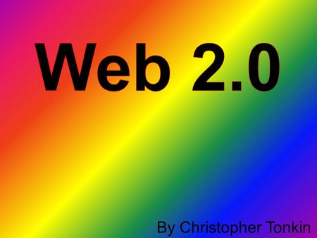 By Christopher Tonkin. What is Web 2.0? Web 2.0 is made up of many things. Eg. Web applications, social-networking sites, video-sharing sites, wikis and.