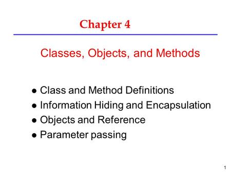 1 Chapter 4 l Class and Method Definitions l Information Hiding and Encapsulation l Objects and Reference l Parameter passing Classes, Objects, and Methods.