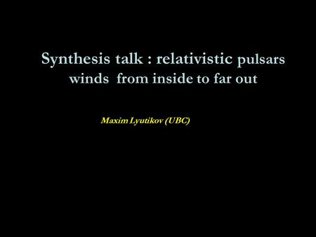 Synthesis talk : relativistic pulsars winds from inside to far out Maxim Lyutikov (UBC)