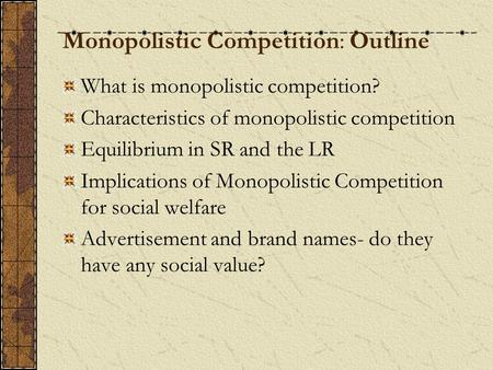 Monopolistic Competition: Outline What is monopolistic competition? Characteristics of monopolistic competition Equilibrium in SR and the LR Implications.
