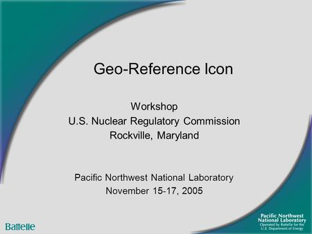 Workshop U.S. Nuclear Regulatory Commission Rockville, Maryland Pacific Northwest National Laboratory November 15-17, 2005 Geo-Reference Icon.