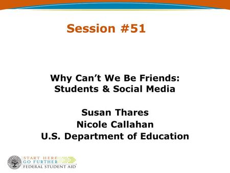 Session #51 Why Can't We Be Friends: Students & Social Media Susan Thares Nicole Callahan U.S. Department of Education.