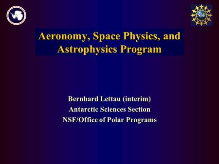 Bernhard Lettau (interim) Antarctic Sciences Section NSF/Office of Polar Programs Aeronomy and Astrophysics Program Aeronomy, Space Physics, and Astrophysics.