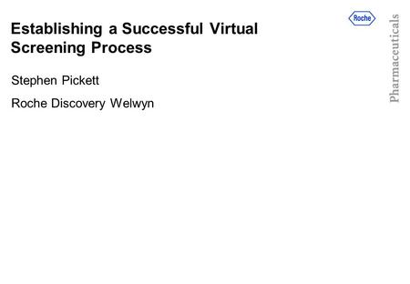 Establishing a Successful Virtual Screening Process Stephen Pickett Roche Discovery Welwyn.