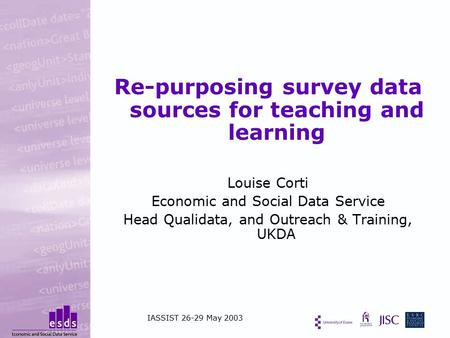 Re-purposing survey data sources for teaching and learning Louise Corti Economic and Social Data Service Head Qualidata, and Outreach & Training, UKDA.