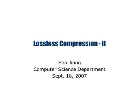 Lossless Compression - II Hao Jiang Computer Science Department Sept. 18, 2007.