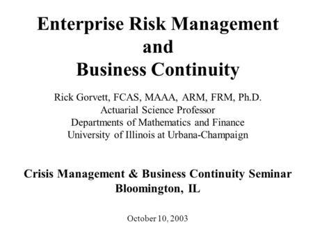 Enterprise Risk Management and Business Continuity Rick Gorvett, FCAS, MAAA, ARM, FRM, Ph.D. Actuarial Science Professor Departments of Mathematics and.