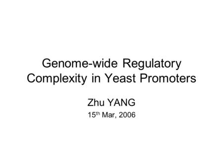 Genome-wide Regulatory Complexity in Yeast Promoters Zhu YANG 15 th Mar, 2006.