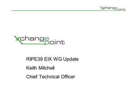 RIPE39 EIX WG Update Keith Mitchell Chief Technical Officer.