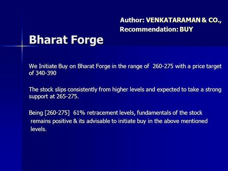 We Initiate Buy on Bharat Forge in the range of 260-275 with a price target of 340-390 The stock slips consistently from higher levels and expected to.