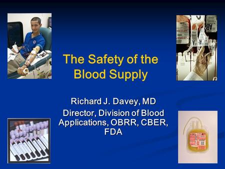 The Safety of the Blood Supply Richard J. Davey, MD Director, Division of Blood Applications, OBRR, CBER, FDA.