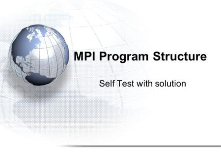 MPI Program Structure Self Test with solution. Self Test 1.How would you modify Hello World so that only even-numbered processors print the greeting.