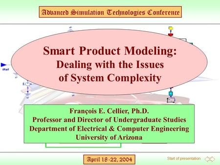 Start of presentation Advanced Simulation Technologies Conference April 18-22, 2004 François E. Cellier, Ph.D. Professor and Director of Undergraduate.