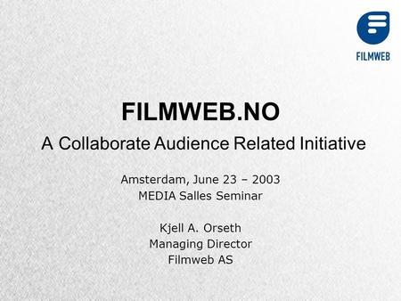 FILMWEB.NO A Collaborate Audience Related Initiative Amsterdam, June 23 – 2003 MEDIA Salles Seminar Kjell A. Orseth Managing Director Filmweb AS.