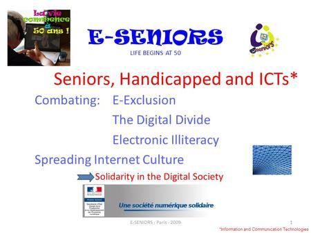 Seniors, Handicapped and ICTs* Combating:E-Exclusion The Digital Divide Electronic Illiteracy Spreading Internet Culture Solidarity in the Digital Society.
