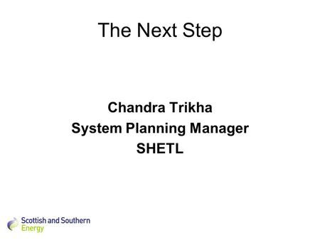 The Next Step Chandra Trikha System Planning Manager SHETL.