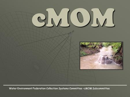CMOM Water Environment Federation Collection Systems Committee –cMOM Subcommittee.