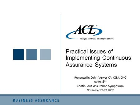 Practical Issues of Implementing Continuous Assurance Systems Presented by John Verver CA, CISA, CMC to the 5 th Continuous Assurance Symposium November.