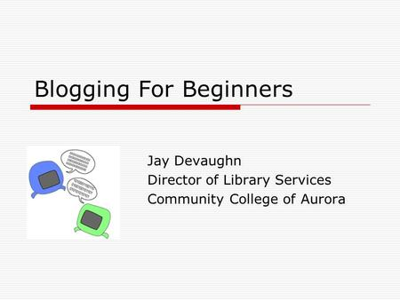 Blogging For Beginners Jay Devaughn Director of Library Services Community College of Aurora.