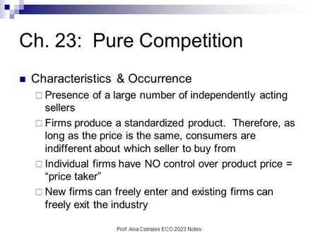 Prof. Ana Corrales ECO 2023 Notes Ch. 23: Pure Competition Characteristics & Occurrence  Presence of a large number of independently acting sellers 