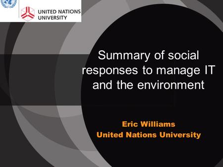 Summary of social responses to manage IT and the environment Eric Williams United Nations University.