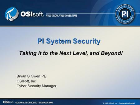 1 OCEANIA TECHNOLOGY SEMINAR 2008 © 2008 OSIsoft, Inc. | Company Confidential OCEANIA TECHNOLOGY SEMINAR 2008 PI System Security Taking it to the Next.