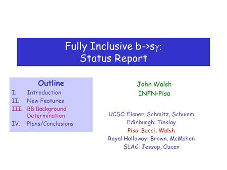Fully Inclusive b->s  Status Report UCSC: Eisner, Schmitz, Schumm Edinburgh: Tinslay Pisa: Bucci, Walsh Royal Holloway: Brown, McMahon SLAC: Jessop,
