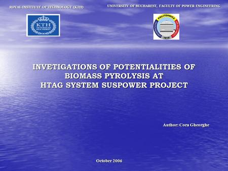 October 2006 ROYAL INSTITUTE OF TECHNOLOGY (KTH) INVETIGATIONS OF POTENTIALITIES OF BIOMASS PYROLYSIS AT HTAG SYSTEM SUSPOWER PROJECT UNIVERSITY OF BUCHAREST,