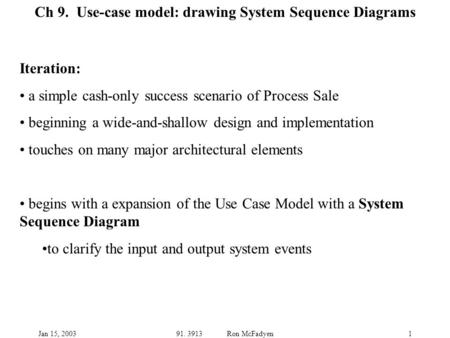 Jan 15, 200391. 3913 Ron McFadyen1 Ch 9. Use-case model: drawing System Sequence Diagrams Iteration: a simple cash-only success scenario of Process Sale.