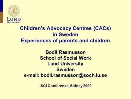 Children's Advocacy Centres (CACs) in Sweden Experiences of parents and children Bodil Rasmusson School of Social Work Lund University Sweden
