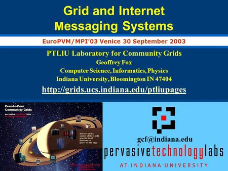 Grid and Internet M essaging Systems PTLIU Laboratory for Community Grids Geoffrey Fox Computer Science, Informatics, Physics Indiana University, Bloomington.
